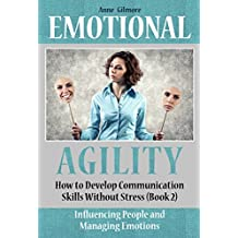 Emotional Agility: How to Develop Communication Skills  Without Stress (Improving Relationships in The Family and at Work, Influencing People and Managing Emotions) Book 2