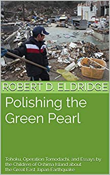 Polishing the Green Pearl : Tohoku, Operation Tomodachi, and Essays  by the Children of Oshima Island about  the Great East Japan Earthquake by [Eldridge, Robert D.]