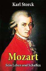Mozart - Sein Leben und Schaffen: Komplettausgabe: Die Biografie von Wolfgang Amadeus Mozart (Genius und Eros)
