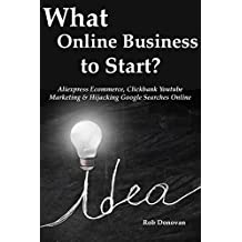 What Online Business to Start?: Aliexpress Ecommerce, Clickbank Youtube Marketing & Hijacking Google Searches Online