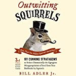 Outwitting Squirrels: 101 Cunning Stratagems to Reduce Dramatically the Egregious Misappropriation of Seed from Your Birdfeeder by Squirrels | Bill Adler Jr.