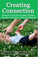 Creating Connection: Essential Tools for Growing Families through Conception, Birth and Beyond (Consciously Parenting Book 2) Kindle Edition