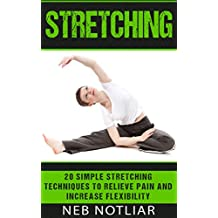 Stretching: 20 Simple Stretching Techniques to Relieve Pain and Increase Flexibility (Stretching, Yoga, Back Pain, Flexibility, Pain Relief, Stress Relief, Exercise)
