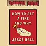 How to Set a Fire and Why: A Novel | Jesse Ball