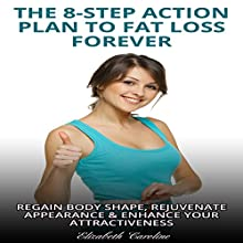 The 8-Step Action Plan to Fat Loss Forever: Egain Body Shape, Rejuvenate Appearance, & Enhance Your Attractiveness Audiobook by Elizabeth Caroline Narrated by Becky Brabham