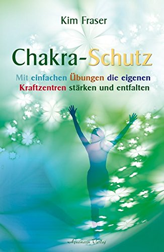 Chakra-Schutz: Mit einfachen Übungen die eigenen Kraftzentren stärken und entfalten