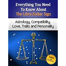 Everything You Need to Know About The Libra Zodiac Sign - Astrology, Compatibility, Love, Traits And Personality (Everything You Need to Know About Zodiac Signs Book 11)