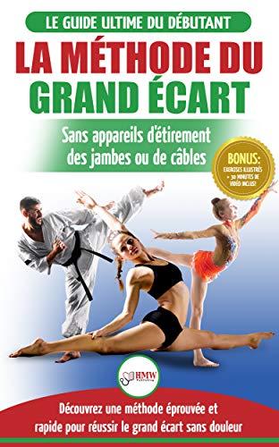 La Methode Du Grand Ecart Guide Pour Une Flexibilite Sure Exercices Pour Reuissir Le Grand Ecart Sans Appareil D Etirement Livre En Francais