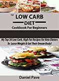 The  Low Carb Diet  Cookbook For Beginners: My Top 30 Low Carb, High Fat Recipes For Keto Dieters To Lose Weight & Get Their Dream Body Fast!