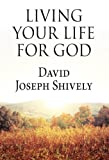 Living Your Life for God, David Joseph Shively, 1424150337