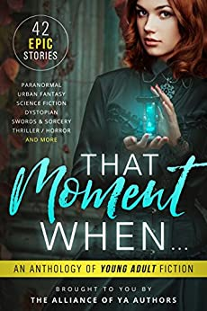 That Moment When: An Anthology of Young Adult Fiction by [Lalonde, A.M., Kaitlin Bevis  , Katlyn Duncan, Leia Stone, Michelle Madow    , Melle Amada , Melissa A. Craven, Jenetta Penner, Jennifer Bardsley, SL Morgan  , Norma Hinkens    , David R. Bernstein , Rob Slater , Melissa Algood  , Heather Lee Dyer , Kira Lerner  , Patti Larsen  , Kelly St. Clare    , Derek Murphy   , Claire Luana    , Roz Marshall    , Rachel Morgan    , Angel Leya, Shaun L Griffiths   , Kristin D. Van Risseghem    , Katherine Bogle    , S. McPherson    , Cassidy Taylor    , Laurie Treacy    , Stacy Claflin, Kat Stiles    , Jackson Dean Chase    , Amy Laurens , David Kudler    , Laura Diamond    , Hilary Thompson, Avril Sabine, Jamie Thornton    , Jaime Munn ]