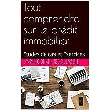 Tout comprendre sur le crédit immobilier: Etudes de cas et Exercices (French Edition)