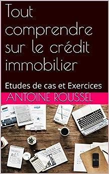 Tout comprendre sur le crédit immobilier: Etudes de cas et Exercices (French Edition) by [ROUSSEL, Antoine]