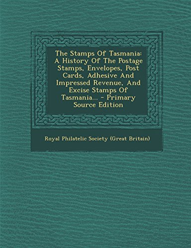 The Stamps Of Tasmania: A History Of The Postage Stamps, Envelopes, Post Cards, Adhesive And Impressed Revenue, And Excise Stamps Of Tasmania...