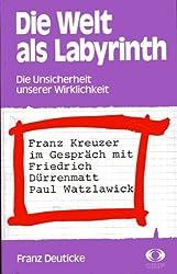 Die Welt als Labyrinth. Die Unsicherheiteit unserer Wirklichkeit. Franz Kreuzer im Gespräch mit Friedrich Dürrenmatt und Paul Watzlawick
