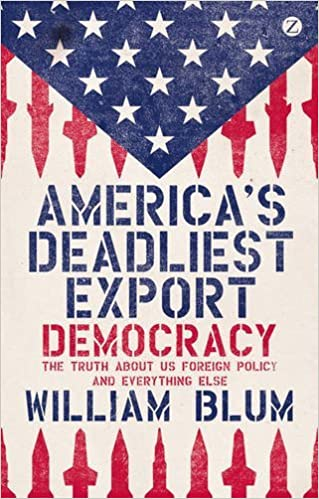 America's Deadliest Export: Democracy - The Truth About US Foreign Policy and Everything Else by William Blum (2013-01-17)