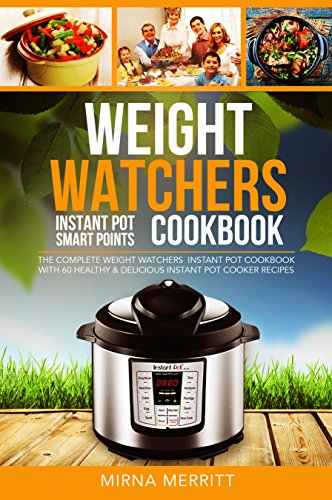 Weight Watchers Instant Pot Smart Points Cookbook: The Complete Weight Watchers Instant Pot Cookbook - with 60 Healthy & Delicious Instant Pot Cooker Recipes by Mirna  Merritt