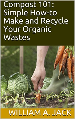 Compost 101: Simple How-to Make and Recycle Your Organic Wastes (Trees for Home and Garden Landscaping Book 1) by [Jack, William A.]