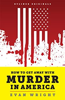 How to Get Away with Murder in America: Drug Lords, Dirty Pols, Obsessed Cops, and the Quiet Man Who Became the CIA's Master Killer (Kindle Single) by [Wright, Evan]
