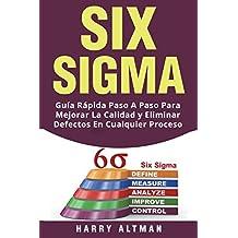 SIX SIGMA: Guia Rapida Paso A Paso Para Mejorar La Calidad y Eliminar Defectos En