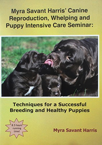 Myra Savant Harris' Canine Reproduction, Whelping and Puppy Intensive Care Seminar: Techniques for a Successful Breeding and Healthy Puppies ()