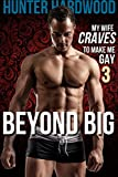 Beyond Big: Barebacked By My Wife's Bull (First Time Gay, Interracial Bisexual Cuckold, Cuckquean, While She Watches) (My Wife Craves to Make Me Gay Book 3)
