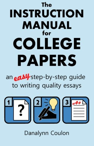 The Instruction Manual for College Papers: An Easy Step-by-Step Guide to Writing Quality Essays (Steps To Writing An Essay For College)