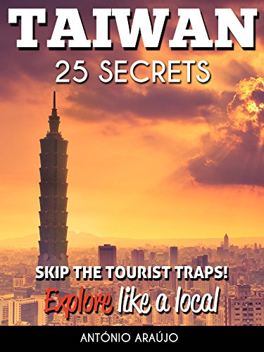 Taiwan 25 Secrets - The Locals Travel Guide  For Your Trip to Taiwan ( Taipei ): Skip the tourist traps and explore like a local : Where to Go, Eat & Party in Taiwan ( Taipei )