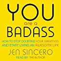 You Are a Badass: How to Stop Doubting Your Greatness and Start Living an Awesome Life Audiobook by Jen Sincero Narrated by Jen Sincero