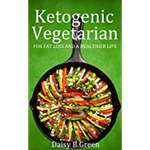 Ketogenic Vegetarian: For Fat Loss And A Healthier Life