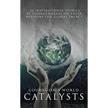 Courageous World Catalysts: 36 Inspirational Stories by Changemakers on their Missions for Global Impact
