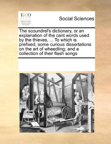 The scoundrel's dictionary, or an explanation of the cant words used by the thieves, ... To which is prefixed, some curious dissertations on the art of wheedling; and a collection of their flash songs