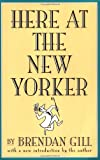Here at the New Yorker, Brendan Gill, 0306808102