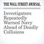 Investigators Repeatedly Warned Navy Ahead of Deadly Collisions | Nancy A. Youssef,Ben Kesling,Jake Maxwell Watts