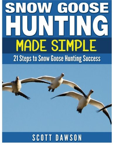 Snow Goose Hunting Made Simple: 21 Steps to Snow Goose Hunting Success (Snow Goose)