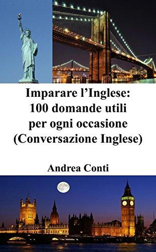 Imparare l'Inglese: 100 domande utili per ogni occasione (Conversazione Inglese, Corso di Inglese, Lingua Inglese, Inglese veloce, Frasi in Inglese) (Italian Edition)