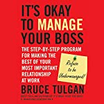 It's Okay to Manage Your Boss: The Step-by-Step Program for Making the Best of Your Most Important Relationship at Work | Bruce Tulgan