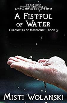 A Fistful of Water (Chronicles of Marsdenfel Book 3) by [Wolanski, Misti]
