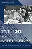 The Twilight of the Middle Class : Post-World War II American Fiction and White-Collar Work, Hoberek, Andrew, 0691121451