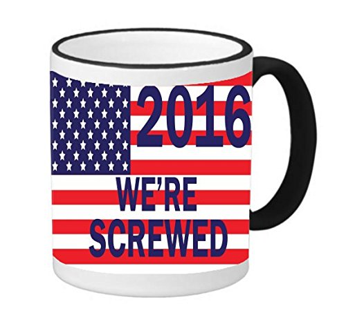 2016 Presidential Campaign We're Screwed 11 ounce Black Rim/Handle Ringer Ceramic Coffee Mug Tea Cup by Debbie's Designs Obama Ringer