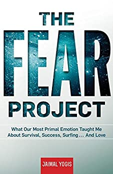 The Fear Project: What Our Most Primal Emotion Taught Me About Survival, Success, Surfing . . . And Love by [Yogis, Jaimal]
