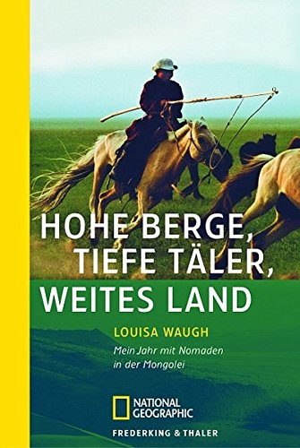 Hohe Berge, tiefe Täler, weites Land: Mein Jahr mit Nomaden in der Mongolei (National Geographic Taschenbuch)