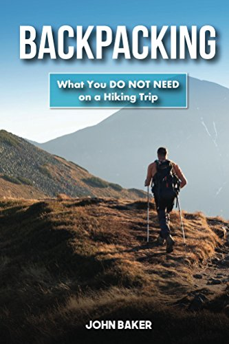 Backpacking: What You DO NOT NEED on a Hiking Trip by [Baker, John]