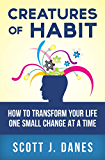 Creatures of Habit: How to Transform Your Life One Small Change at a Time