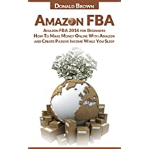Amazon FBA: Amazon FBA 2017 for Beginners: How To Make Money Online With Amazon and Create a Passive Income While You Sleep