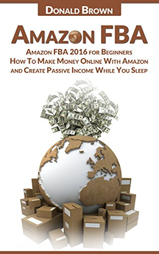 Amazon FBA: Amazon FBA 2016 for Beginners: How To Make Money Online With Amazon and Create a Passive Income While You Sleep (English Edition)