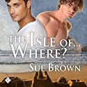 The Isle Of... Where? Audiobook by Sue Brown Narrated by Max Lehnen