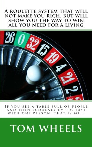 A Roulette System That Will Not Make You Rich, But Will Show You The Way To Win All You Need For A Living: If You See A Table Full Of People And Then ... Empty, Just With One Person, That Is Me...