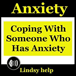 Anxiety: Coping wIth Someone Who Has Anxiety