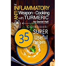 The anti-inflammatory weapon - cooking with Turmeric. Cookbook: 35 super useful recipes.